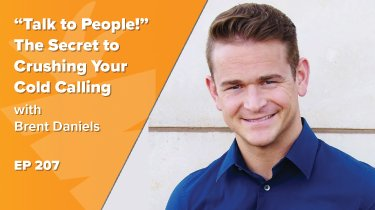 "EP 207: ""Talk to People!"" The Secret to Crushing Your Cold Calling w/ Brent Daniels TTP"