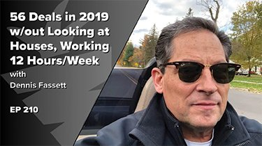 56 Deals in 2019 w/out Looking at Houses, Working 12 Hours/Week - Part-Time Investing w/ Dennis Fasset