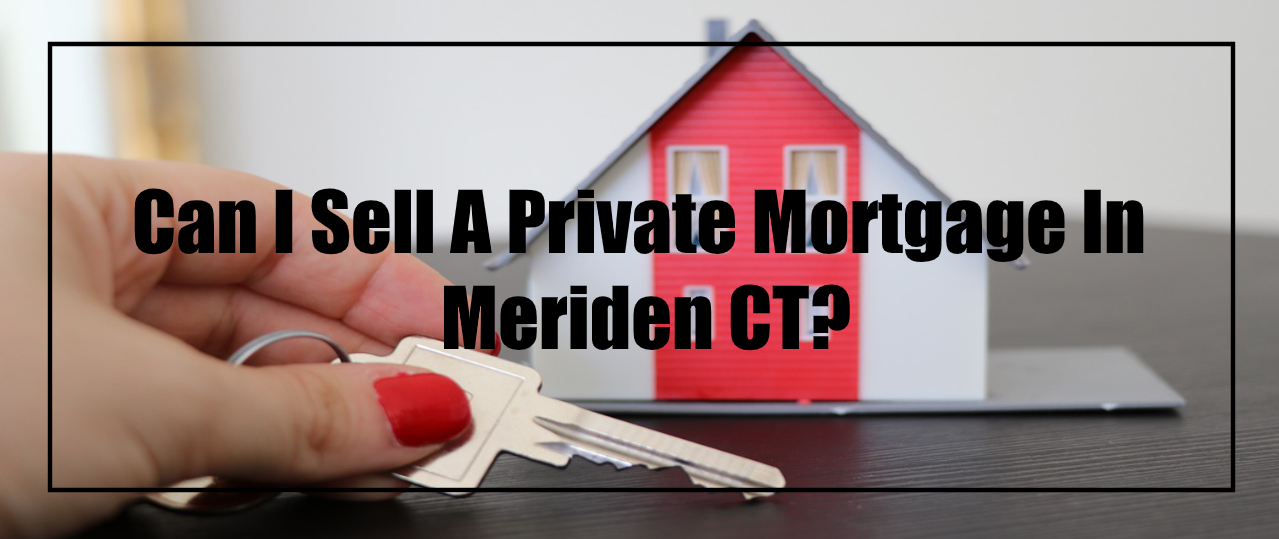 We buy private mortgage in Meriden CT