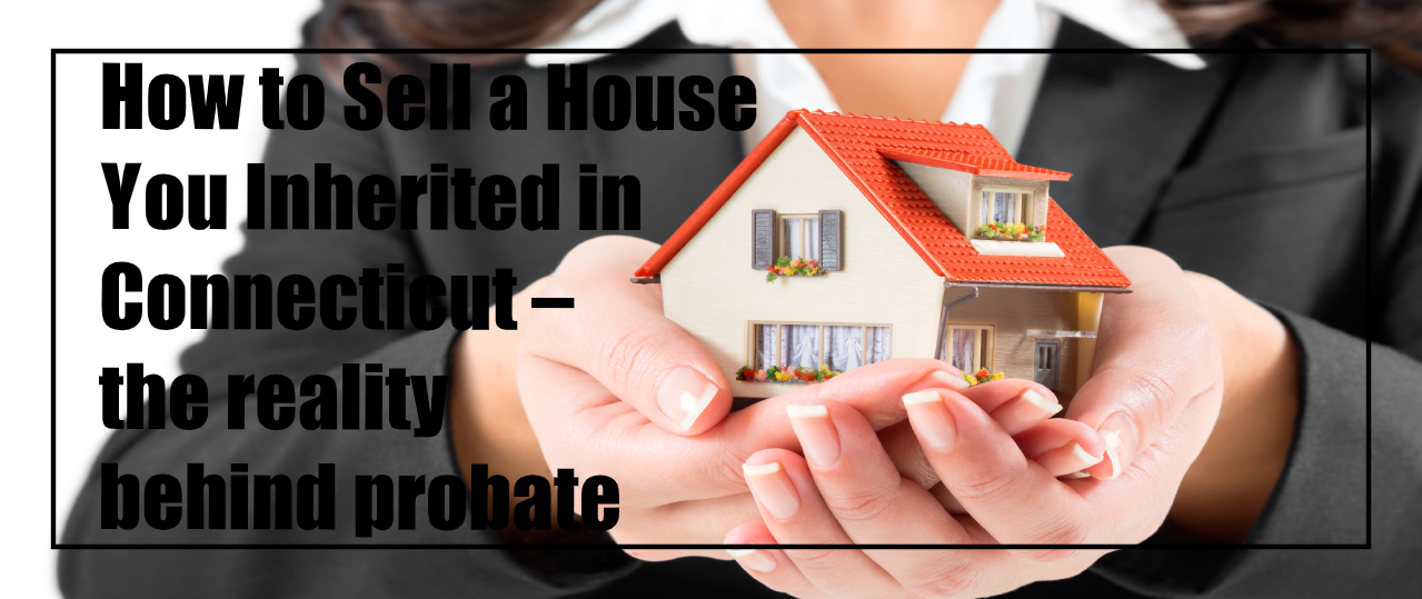 How to Sell a House You Inherited in Connecticut – the reality behind probate