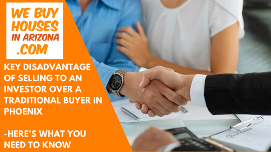 Key Disadvantage Of Selling To An Investor Over A Traditional Buyer In Phoenix – Here's What You Need To Know - We Buy Houses In Arizona