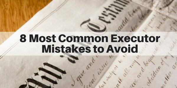 8 biggest and most common executor mistakes during probate