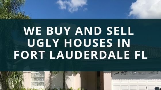 We Buy and Sell Ugly Houses in Fort Lauderdale FL