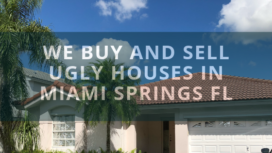 WE Buy and Sell Ugly Houses in Miami Springs Florida