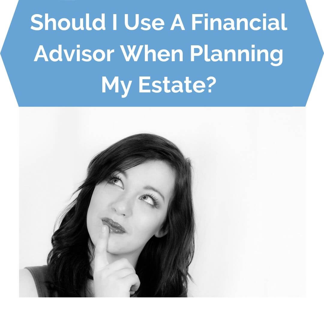 Should I Use A Financial Advisor When Planning My Estate