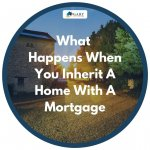 What Happens When You Inherit A Home With A Mortgage