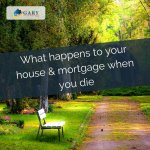 What happens to your house & mortgage when you die