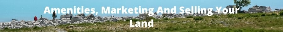 Amenities, Marketing And Selling Your Land