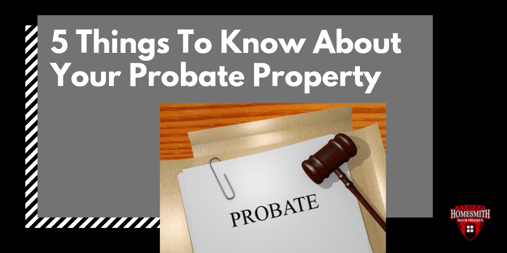 5 Things To Know About Your Probate Property | Homesmith Buys Houses Southern California | We Buy Houses Southern California | Sell My House Fast Southern California | 1-855-HOMESMITH