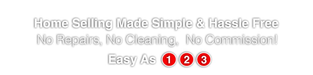 Home Selling Made Simple and Hassle Free! No repairs, no cleaning, no commission! Easy as 1, 2, 3