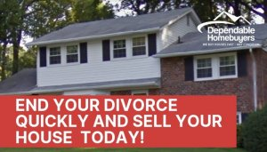 End Your Divorce Quickly and Sell Your House Today
