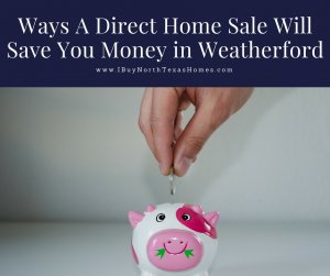 Ways A Direct Home Sale Will Save You Money in Weatherford