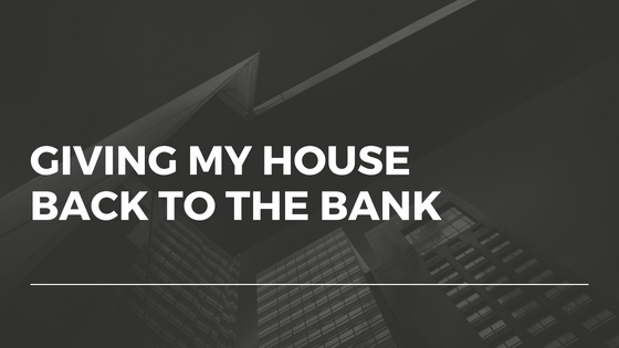Giving My House Back To The Bank