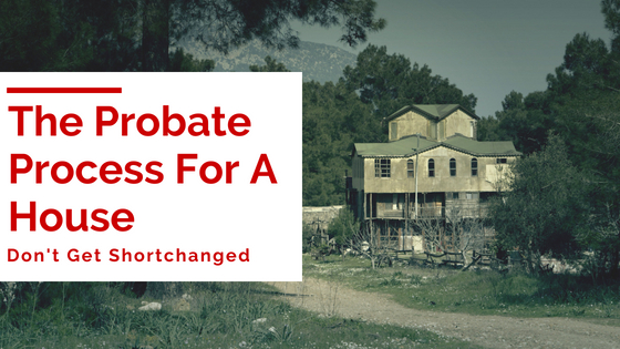 The Probate Process For A House - Don't Get Shortchanged