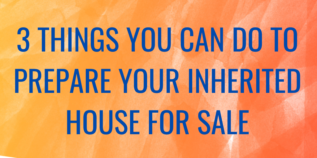 3 Things You Can Do to Prepare Your Inherited House For Sale