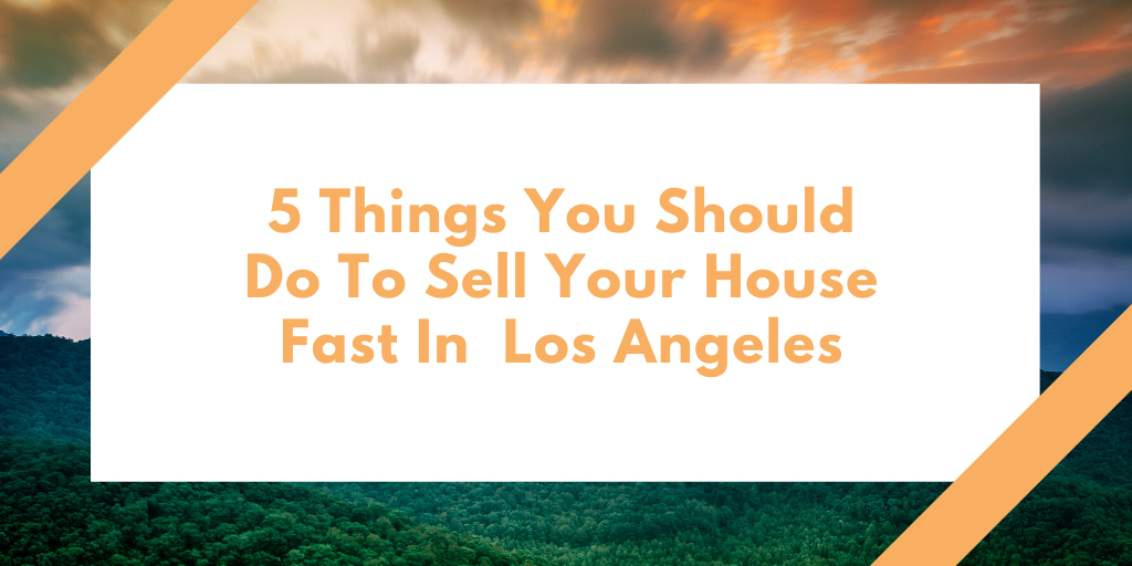 5 Things You Should Do To Sell Your House Fast In Los Angeles
