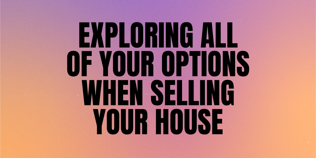 Exploring All of Your Options When Selling Your House