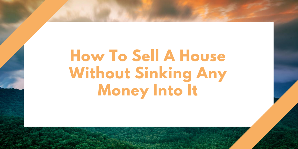 How To Sell A House Without Sinking Any Money Into It