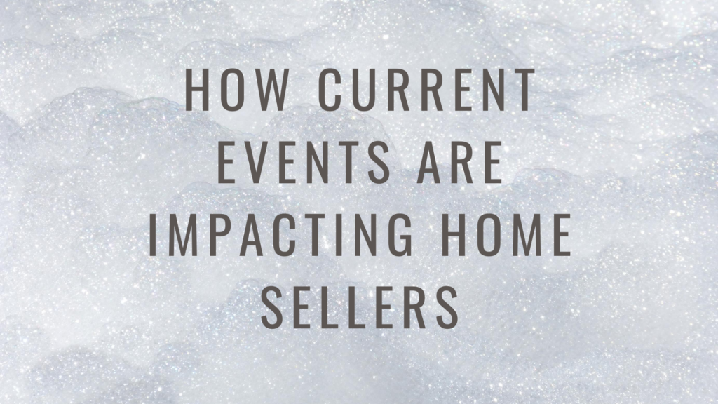 How current events are impacting home sellers