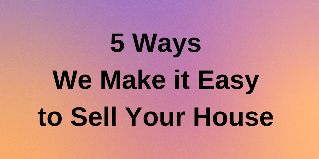 5 Ways We Make it Easy to Sell Your House