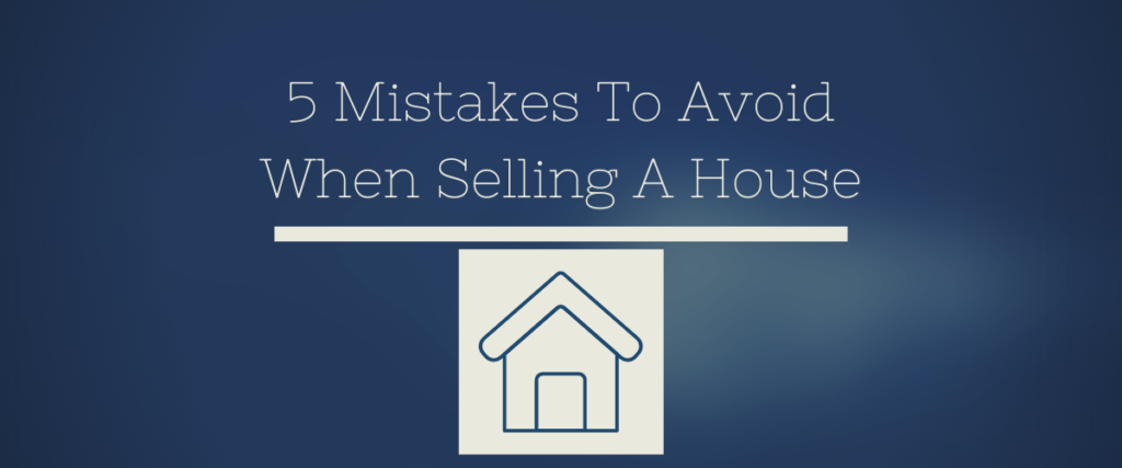 5 Mistakes To Avoid When Selling A House
