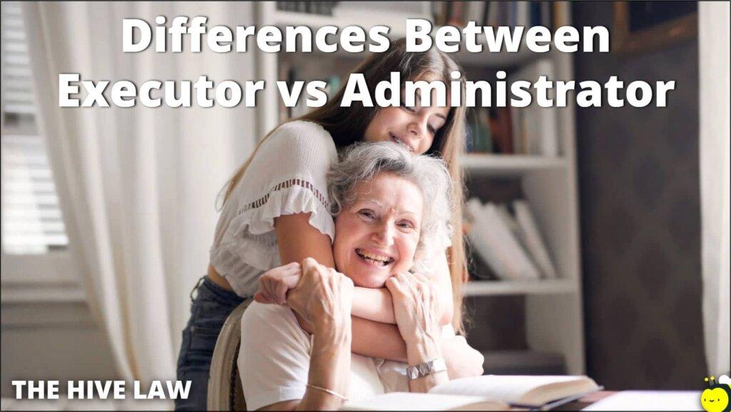 Executor vs Administrator - Administrator vs Executor - Difference Between Executor And Administrator - Will Administrator