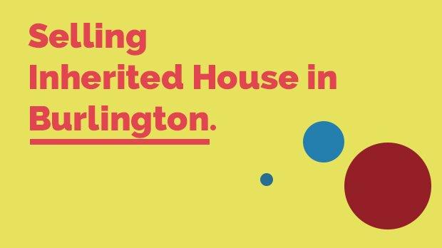 Selling Inherited House in Burlington