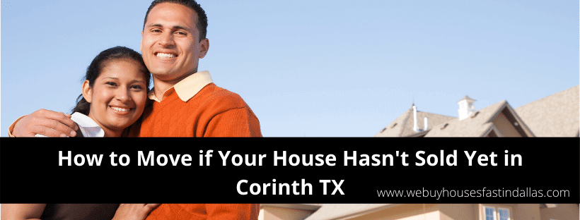 how to move if your house hasn't sold yet in corinth tx