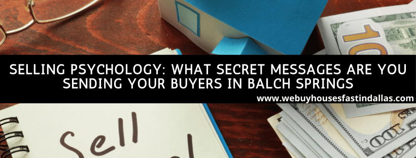 selling psychology: what secret messages are you sending your buyers in balch springs