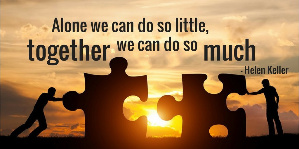 """Alone we can do so little, together we can do so much."" Helen Keller"
