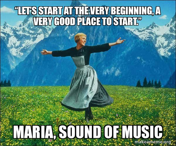 """Let's start at the very beginning, a very good place to start."" Maria, Sound of Music"