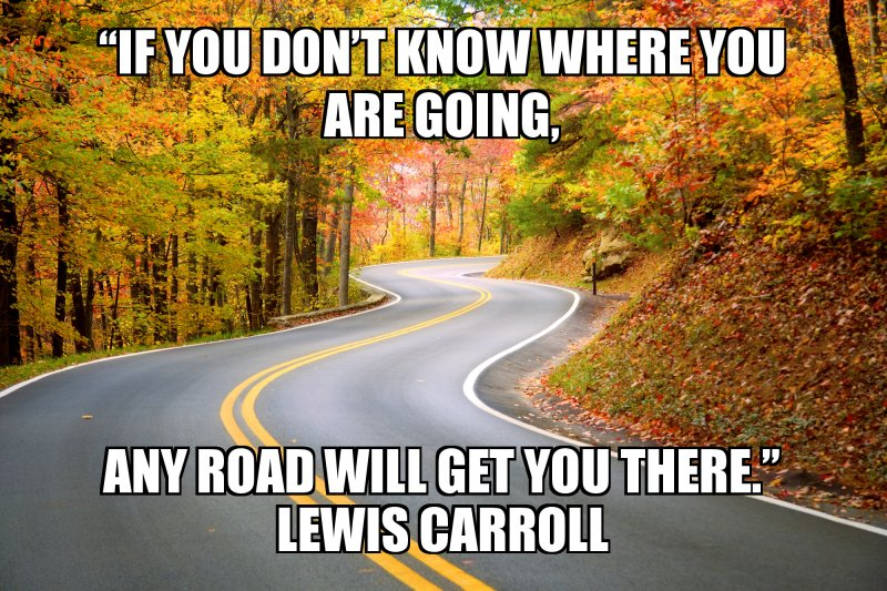 "any road will get you there."" Lewis Carroll"
