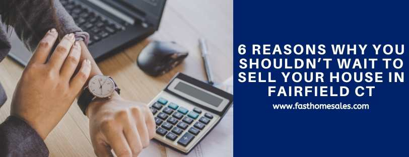 6 Reasons Why You Shouldn't Wait To Sell Your House in Fairfield CT
