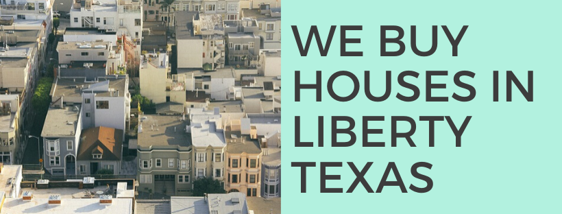 We buy houses in Liberty TX