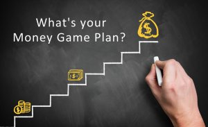What is your money game plan?