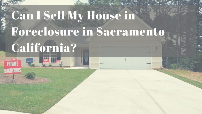 Can I sell my house in foreclosure in Sacramento CA