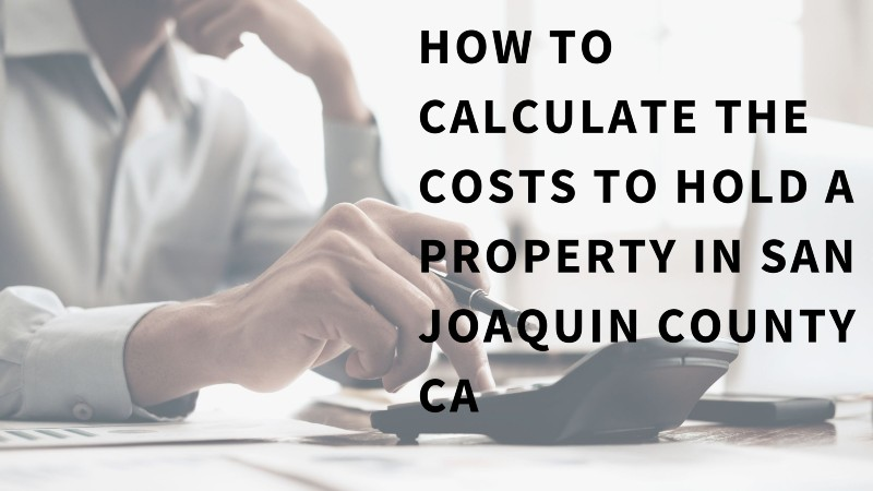 How to calculate the costs to hold a property in San Joaquin County CA