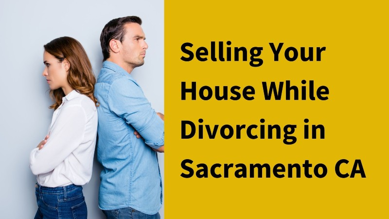 Sell your house while divorcing in Sacramento CA
