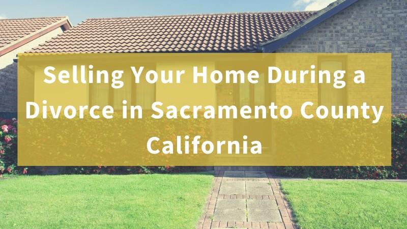 Selling my house during a divorce in Sacramento County CA