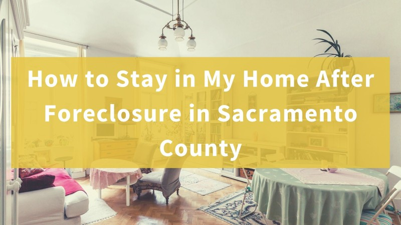 How to Stay in My Home After Foreclosure in Sacramento County
