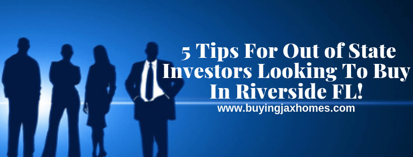 5 Tips For Out of State Investors Looking To Buy In Riverside FL!