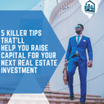 5 Killer Tips that'll Help You Raise Capital for Your Next Real Estate Investment