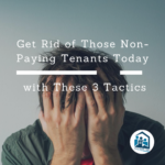 Get Rid of Those Non-Paying Tenants Today with These 3 Tactics