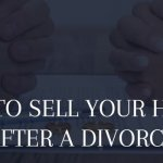 selling your house after or during divorce