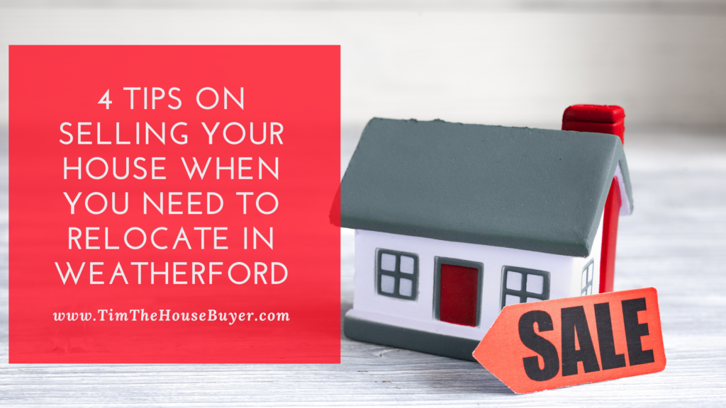 4 tips on selling your house when you need to relocate in weatherford Tx.