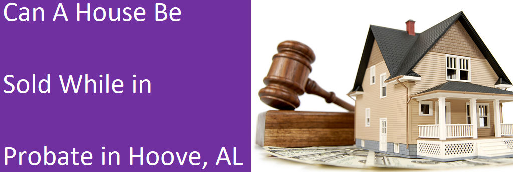 selling a house while in probate in Hoover AL?