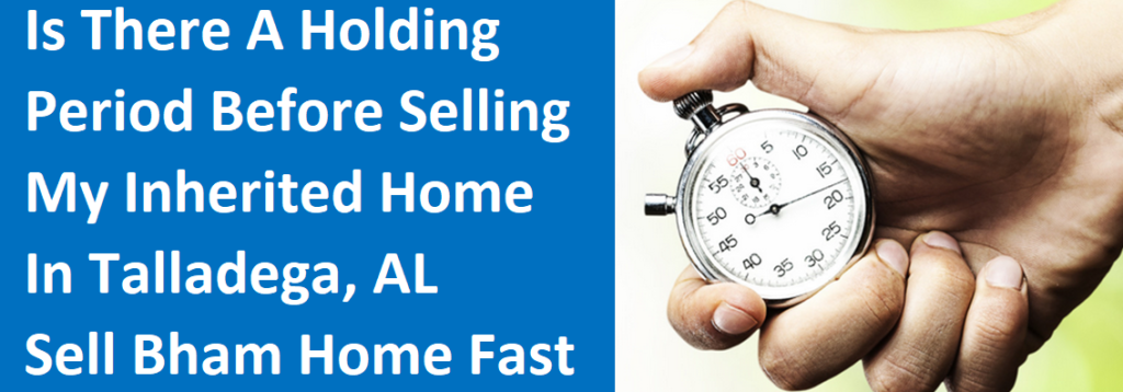 Is There A Holding Period Before Selling My Inherited Home In Talladega, AL? – Sell Birmingham Home Fast