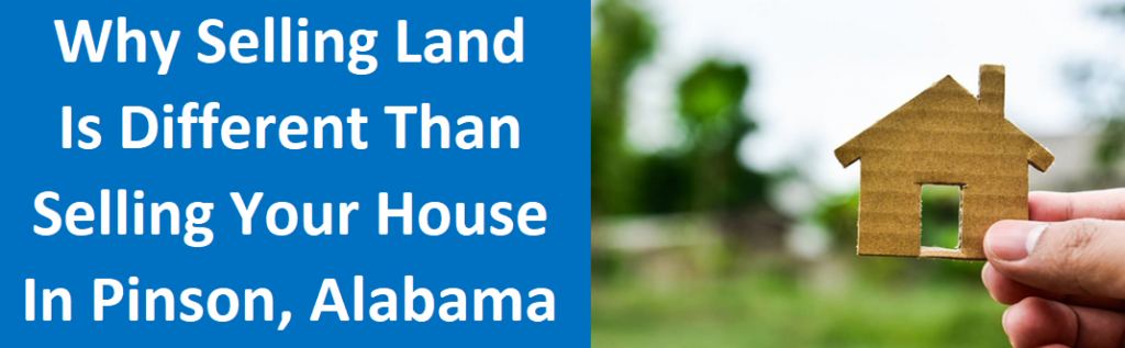 Why Selling Land Is Different Than Selling Your House In Pinson, AL