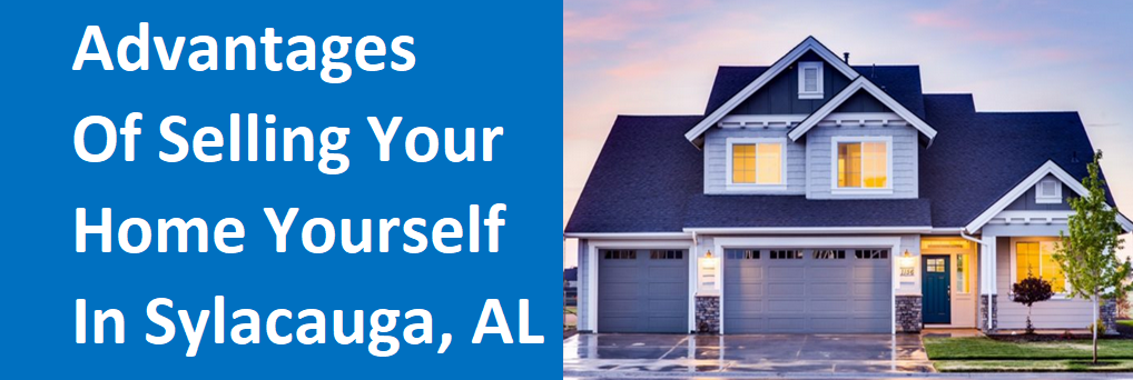 Advantages of Selling Your Home Yourself in Sylacauga, AL