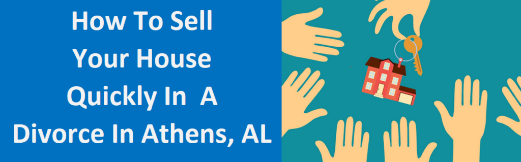 How To Sell Your House Quickly In A Divorce In Athens, AL